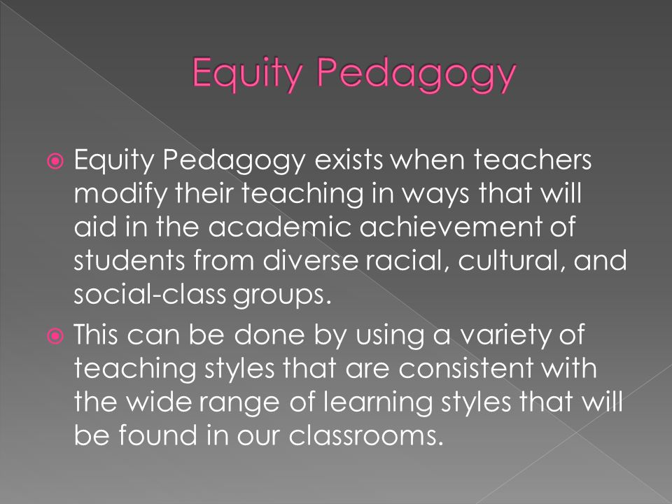 Equity Pedagogy exists when teachers modify their teaching in ways that will aid in the academic achievement of students from diverse racial, cultural, and social-class groups.