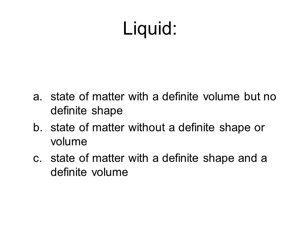 Liquid: a.state of matter with a definite volume but no definite shape b.state of matter without a definite shape or volume c.state of matter with a definite shape and a definite volume