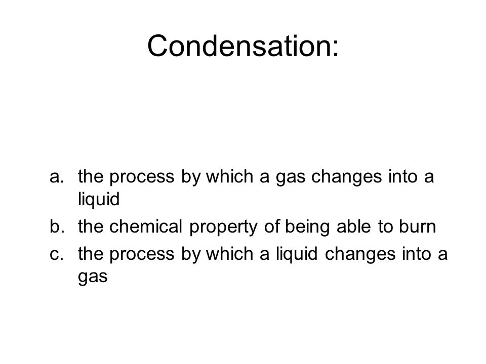 Condensation: a.the process by which a gas changes into a liquid b.the chemical property of being able to burn c.the process by which a liquid changes into a gas