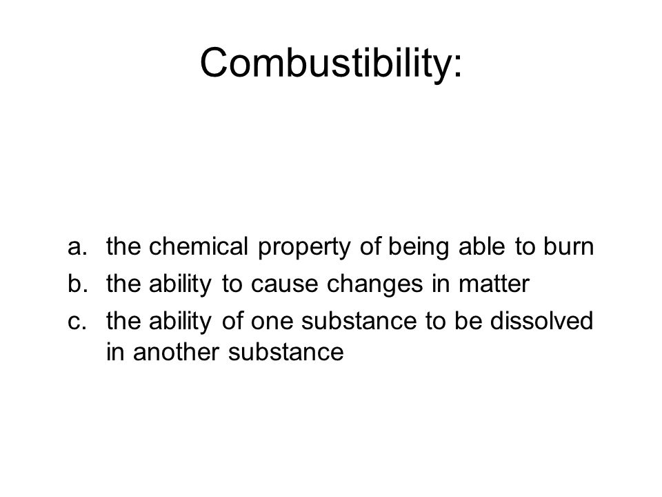 Combustibility: a.the chemical property of being able to burn b.the ability to cause changes in matter c.the ability of one substance to be dissolved in another substance