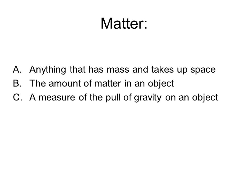 Matter: A.Anything that has mass and takes up space B.The amount of matter in an object C.A measure of the pull of gravity on an object