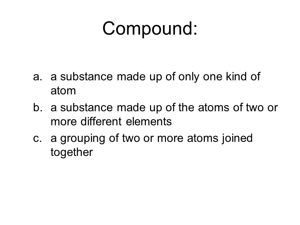 Compound: a.a substance made up of only one kind of atom b.a substance made up of the atoms of two or more different elements c.a grouping of two or more atoms joined together