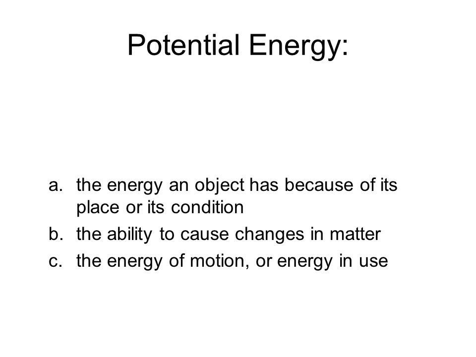 Potential Energy: a.the energy an object has because of its place or its condition b.the ability to cause changes in matter c.the energy of motion, or energy in use