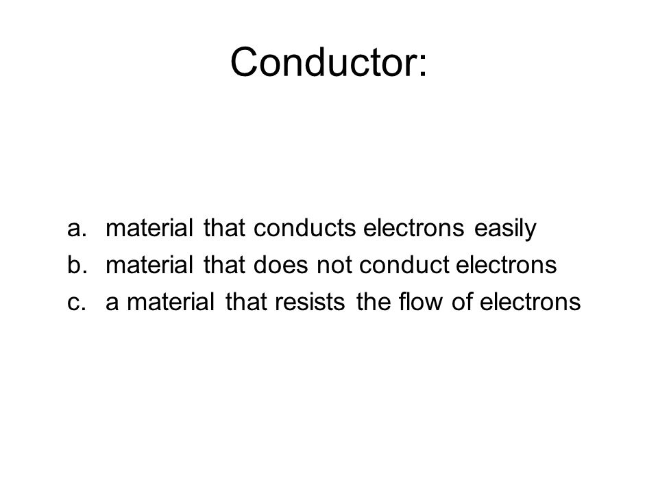 Conductor: a.material that conducts electrons easily b.material that does not conduct electrons c.a material that resists the flow of electrons