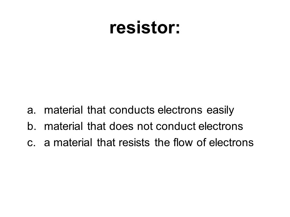 resistor: a.material that conducts electrons easily b.material that does not conduct electrons c.a material that resists the flow of electrons