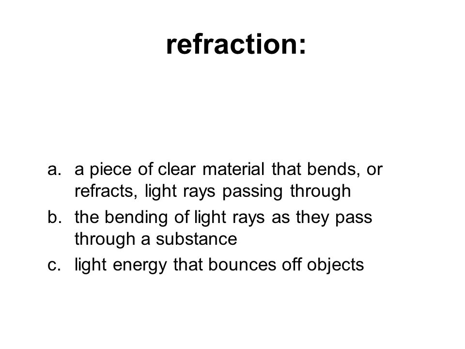 refraction: a.a piece of clear material that bends, or refracts, light rays passing through b.the bending of light rays as they pass through a substance c.light energy that bounces off objects