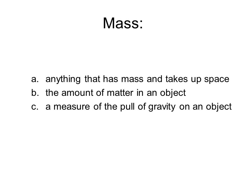 Mass: a.anything that has mass and takes up space b.the amount of matter in an object c.a measure of the pull of gravity on an object