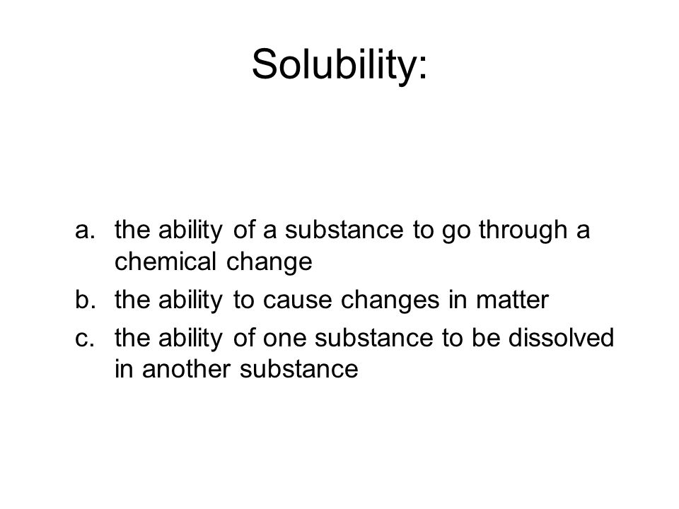 Solubility: a.the ability of a substance to go through a chemical change b.the ability to cause changes in matter c.the ability of one substance to be dissolved in another substance