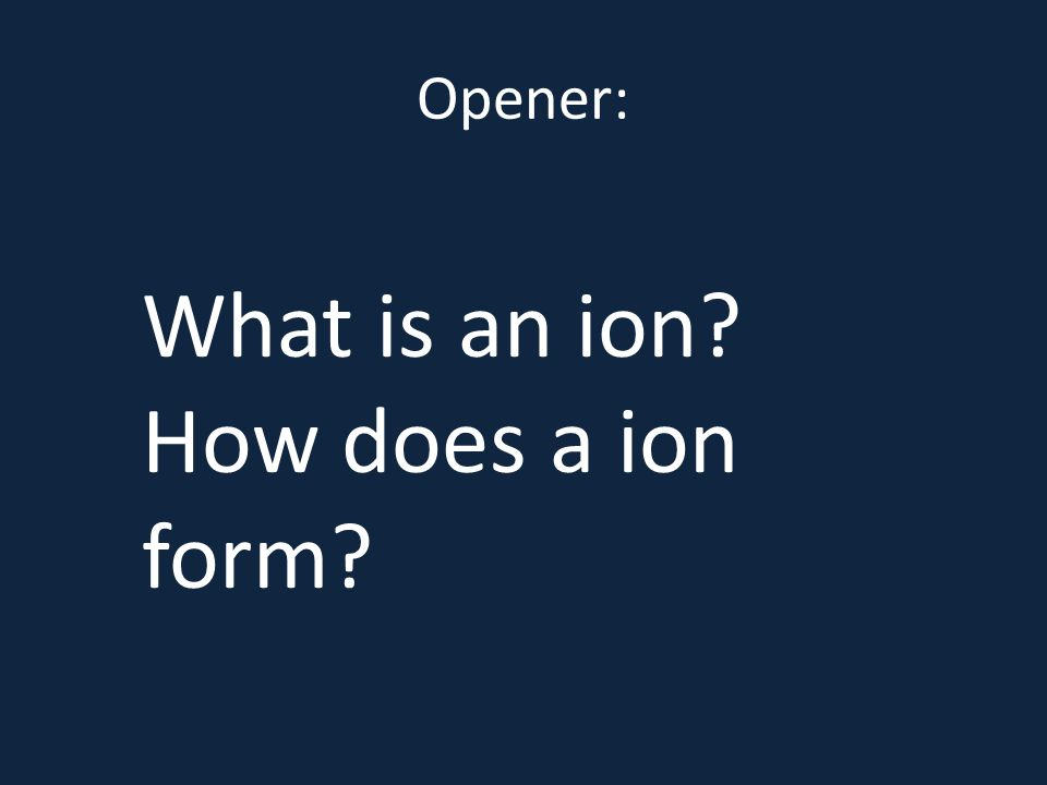 Opener: What is an ion? How does a ion form? mic/ionicact.shtml ...