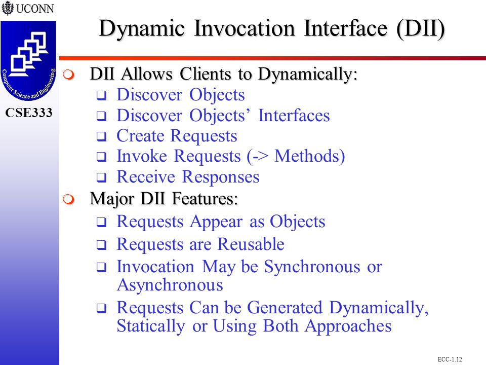 ECC-1.12 CSE298 CSE300 CSE333 Dynamic Invocation Interface (DII)  DII Allows Clients to Dynamically:  Discover Objects  Discover Objects' Interfaces  Create Requests  Invoke Requests (-> Methods)  Receive Responses  Major DII Features:  Requests Appear as Objects  Requests are Reusable  Invocation May be Synchronous or Asynchronous  Requests Can be Generated Dynamically, Statically or Using Both Approaches