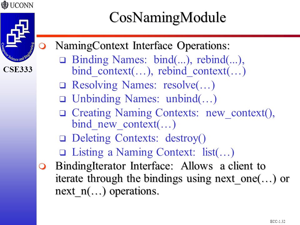 ECC-1.32 CSE298 CSE300 CSE333CosNamingModule  NamingContext Interface Operations:  Binding Names: bind(...), rebind(...), bind_context(…), rebind_context(…)  Resolving Names: resolve(…)  Unbinding Names: unbind(…)  Creating Naming Contexts: new_context(), bind_new_context(…)  Deleting Contexts: destroy()  Listing a Naming Context: list(…)  BindingIterator Interface: Allows a client to iterate through the bindings using next_one(…) or next_n(…) operations.