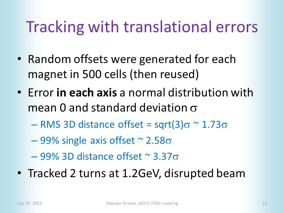 Tracking with translational errors Random offsets were generated for each magnet in 500 cells (then reused) Error in each axis a normal distribution with mean 0 and standard deviation  – RMS 3D distance offset = sqrt(3)  ~ 1.73  – 99% single axis offset ~ 2.58  – 99% 3D distance offset ~ 3.37  Tracked 2 turns at 1.2GeV, disrupted beam July 15, 2013Stephen Brooks, eRHIC FFAG meeting11