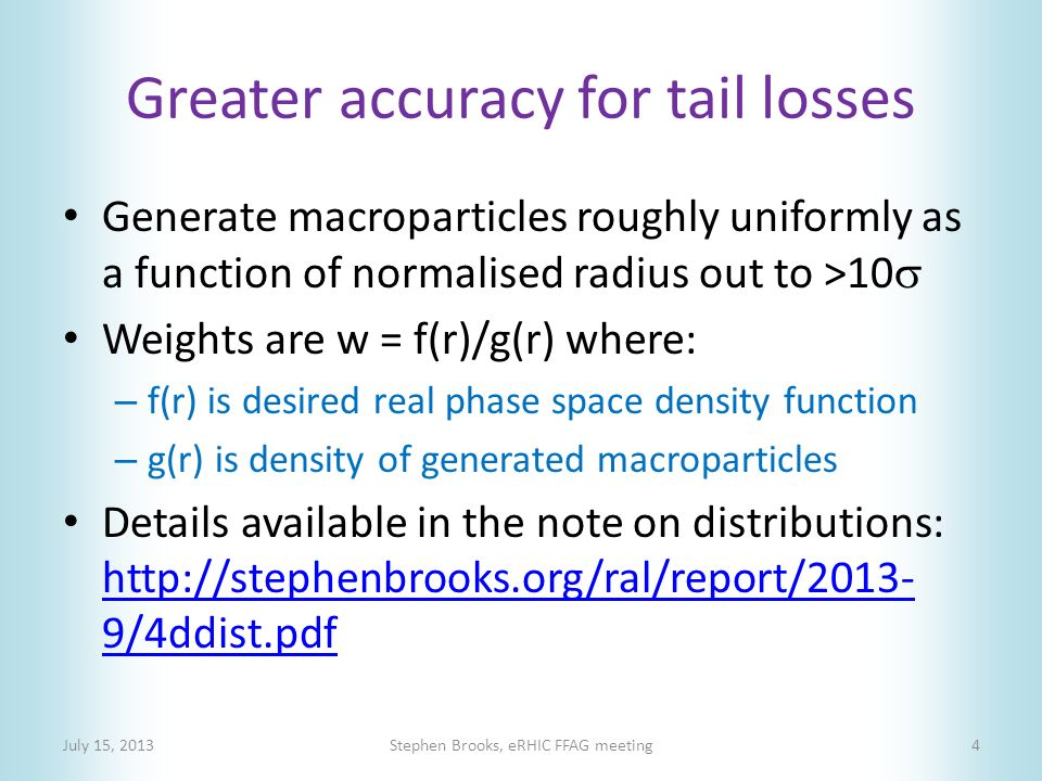 Greater accuracy for tail losses July 15, 2013Stephen Brooks, eRHIC FFAG meeting4 Generate macroparticles roughly uniformly as a function of normalised radius out to >10  Weights are w = f(r)/g(r) where: – f(r) is desired real phase space density function – g(r) is density of generated macroparticles Details available in the note on distributions:   9/4ddist.pdf   9/4ddist.pdf