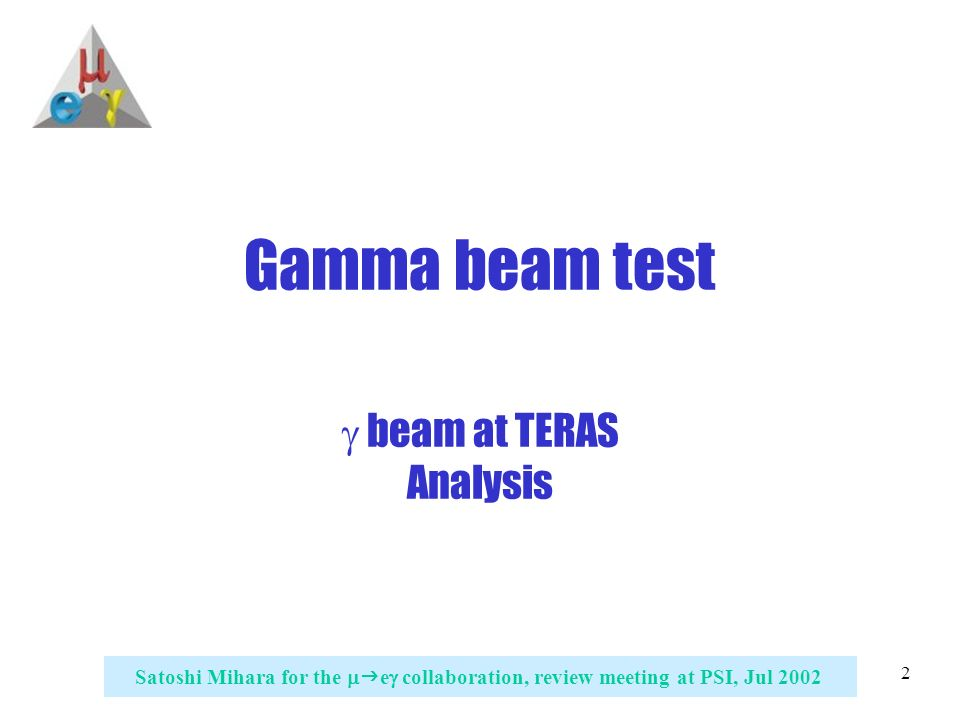 2 Satoshi Mihara for the   e  collaboration, review meeting at PSI, Jul 2002 Gamma beam test  beam at TERAS Analysis