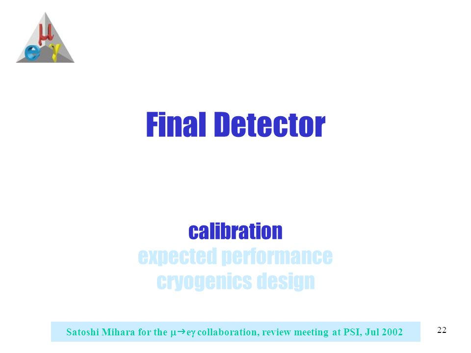 22 Satoshi Mihara for the   e  collaboration, review meeting at PSI, Jul 2002 Final Detector calibration expected performance cryogenics design