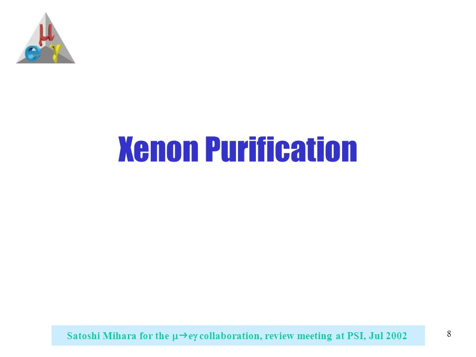 8 Satoshi Mihara for the   e  collaboration, review meeting at PSI, Jul 2002 Xenon Purification