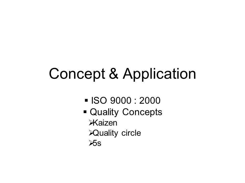 Concept & Application  ISO 9000 : 2000  Quality Concepts  Kaizen  Quality circle  5s