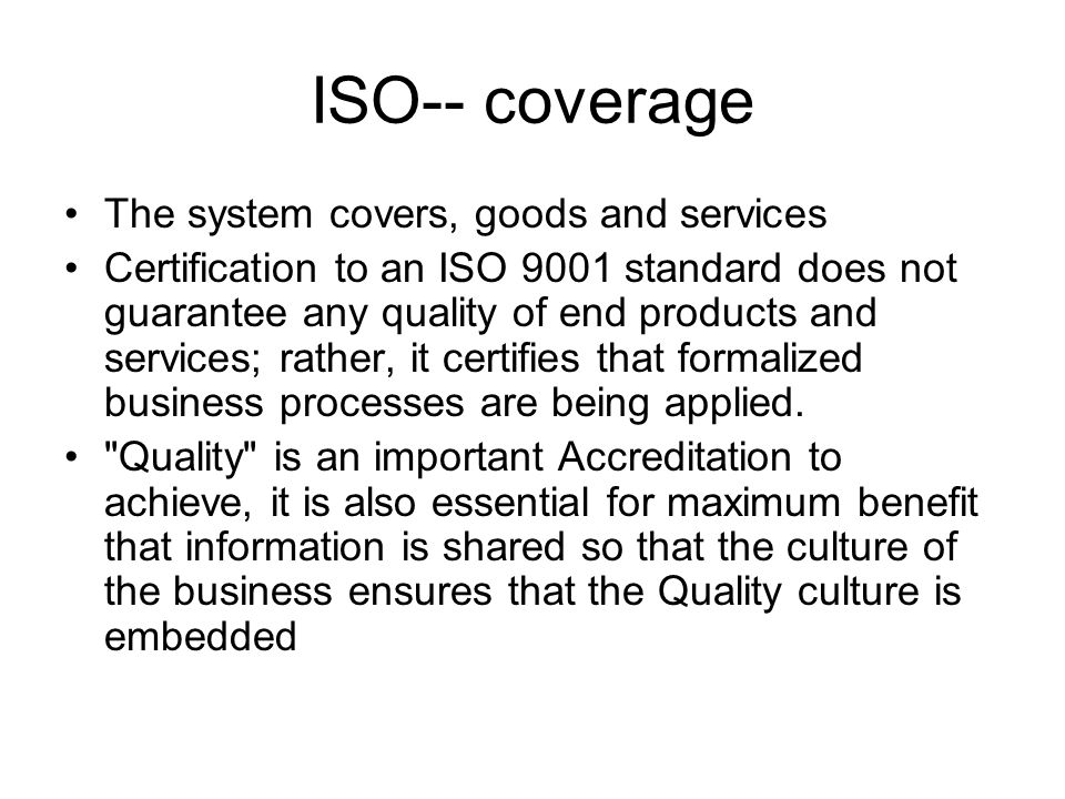 ISO-- coverage The system covers, goods and services Certification to an ISO 9001 standard does not guarantee any quality of end products and services; rather, it certifies that formalized business processes are being applied.