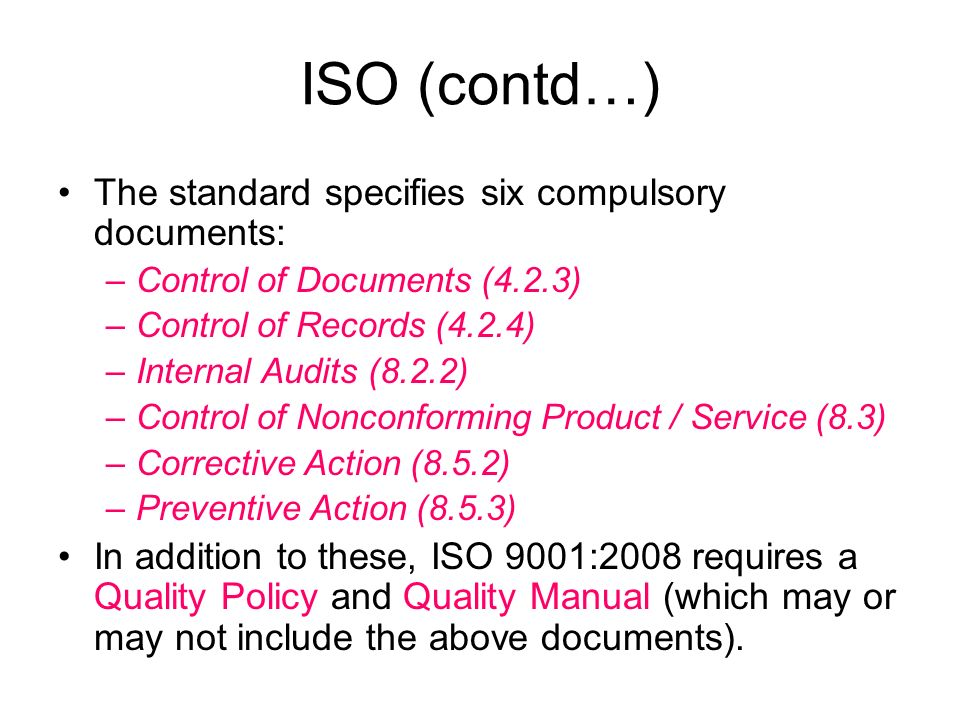 ISO (contd…) The standard specifies six compulsory documents: –Control of Documents (4.2.3) –Control of Records (4.2.4) –Internal Audits (8.2.2) –Control of Nonconforming Product / Service (8.3) –Corrective Action (8.5.2) –Preventive Action (8.5.3) In addition to these, ISO 9001:2008 requires a Quality Policy and Quality Manual (which may or may not include the above documents).