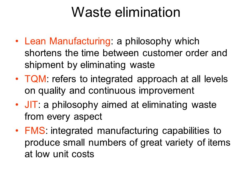 Waste elimination Lean Manufacturing: a philosophy which shortens the time between customer order and shipment by eliminating waste TQM: refers to integrated approach at all levels on quality and continuous improvement JIT: a philosophy aimed at eliminating waste from every aspect FMS: integrated manufacturing capabilities to produce small numbers of great variety of items at low unit costs