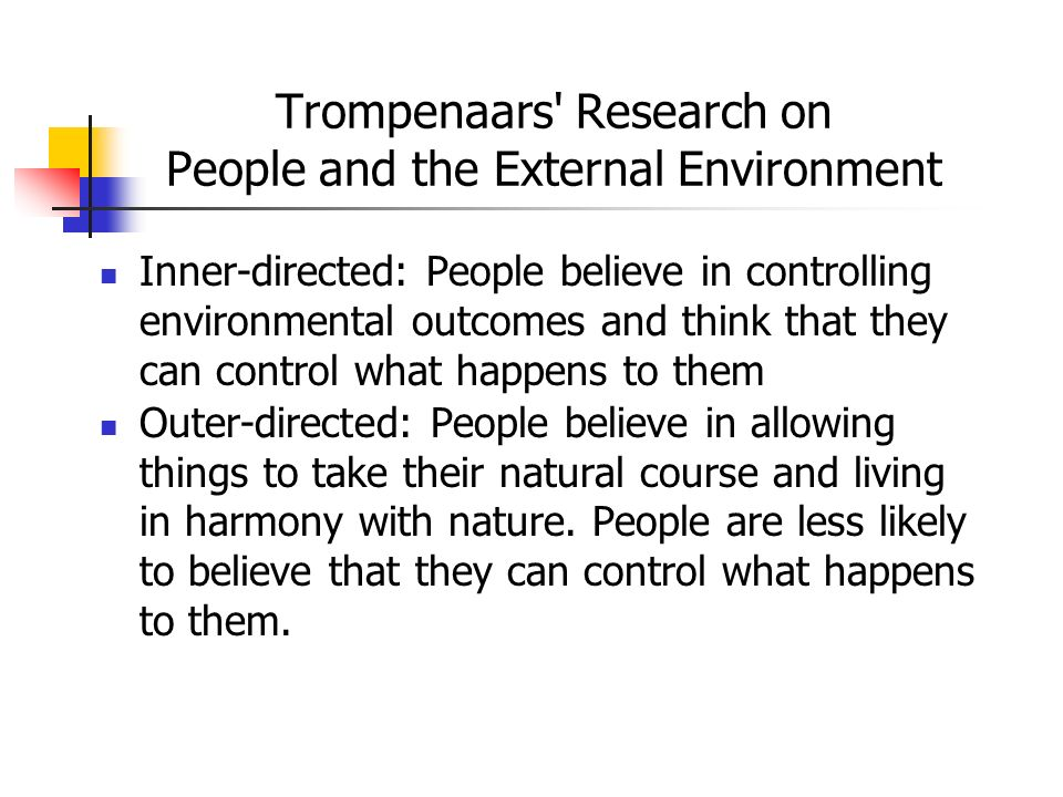 Trompenaars' Research on People and the External Environment Inner-directed: People believe in controlling environmental outcomes and think that they