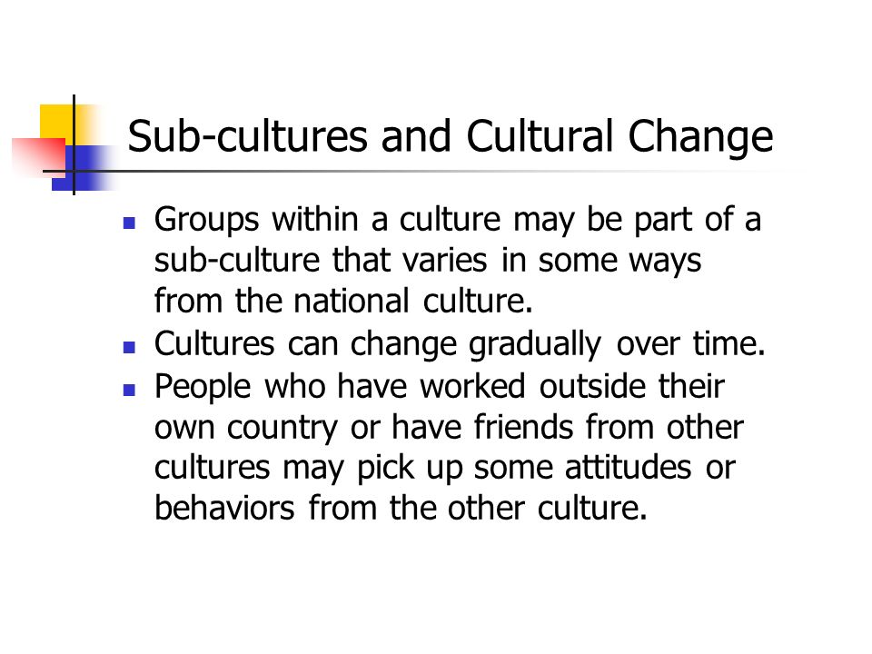 Sub-cultures and Cultural Change Groups within a culture may be part of a sub-culture that varies in some ways from the national culture. Cultures can