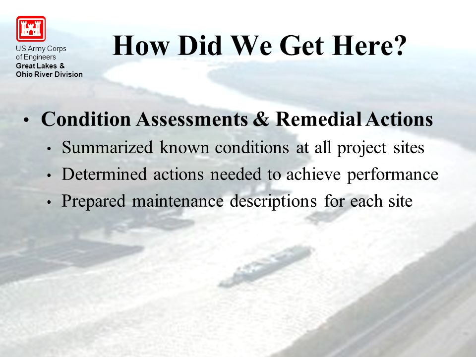 US Army Corps of Engineers Great Lakes & Ohio River Division Condition Assessments & Remedial Actions Summarized known conditions at all project sites Determined actions needed to achieve performance Prepared maintenance descriptions for each site How Did We Get Here.