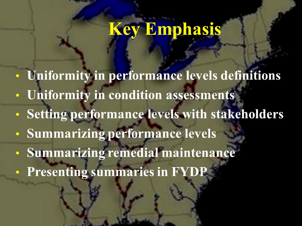 US Army Corps of Engineers Great Lakes & Ohio River Division Uniformity in performance levels definitions Uniformity in condition assessments Setting performance levels with stakeholders Summarizing performance levels Summarizing remedial maintenance Presenting summaries in FYDP Key Emphasis