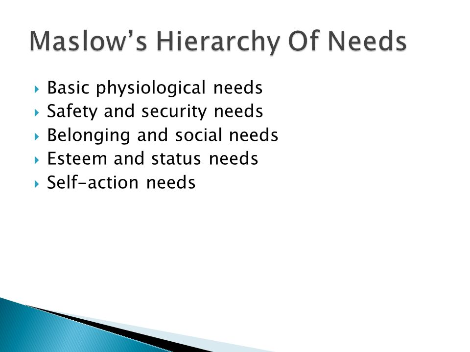 Basic physiological needs  Safety and security needs  Belonging and social needs  Esteem and status needs  Self-action needs