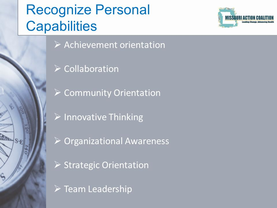 Recognize Personal Capabilities  Achievement orientation  Collaboration  Community Orientation  Innovative Thinking  Organizational Awareness  Strategic Orientation  Team Leadership
