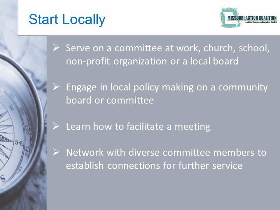 Start Locally  Serve on a committee at work, church, school, non-profit organization or a local board  Engage in local policy making on a community board or committee  Learn how to facilitate a meeting  Network with diverse committee members to establish connections for further service