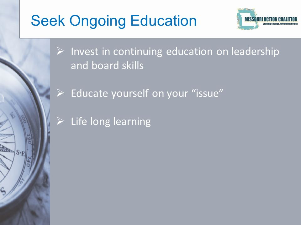 Seek Ongoing Education  Invest in continuing education on leadership and board skills  Educate yourself on your issue  Life long learning