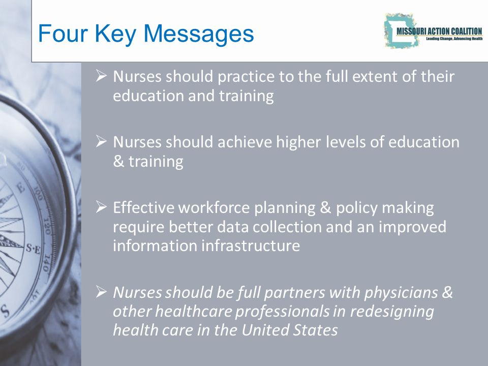 Four Key Messages  Nurses should practice to the full extent of their education and training  Nurses should achieve higher levels of education & training  Effective workforce planning & policy making require better data collection and an improved information infrastructure  Nurses should be full partners with physicians & other healthcare professionals in redesigning health care in the United States