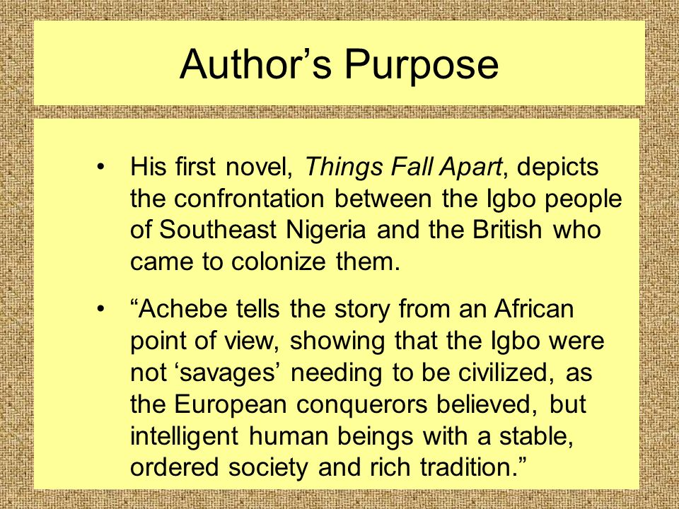 Author's Purpose His first novel, Things Fall Apart, depicts the confrontation between the Igbo people of Southeast Nigeria and the British who came to colonize them.
