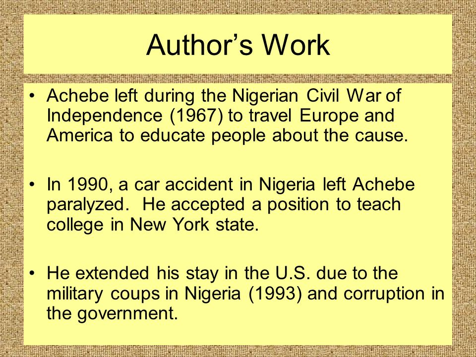 Author's Work Achebe left during the Nigerian Civil War of Independence (1967) to travel Europe and America to educate people about the cause.