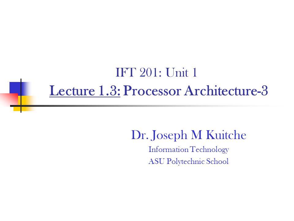 IFT 201: Unit 1 Lecture 1.3: Processor Architecture-3 Dr. Joseph M Kuitche Information Technology ASU Polytechnic School