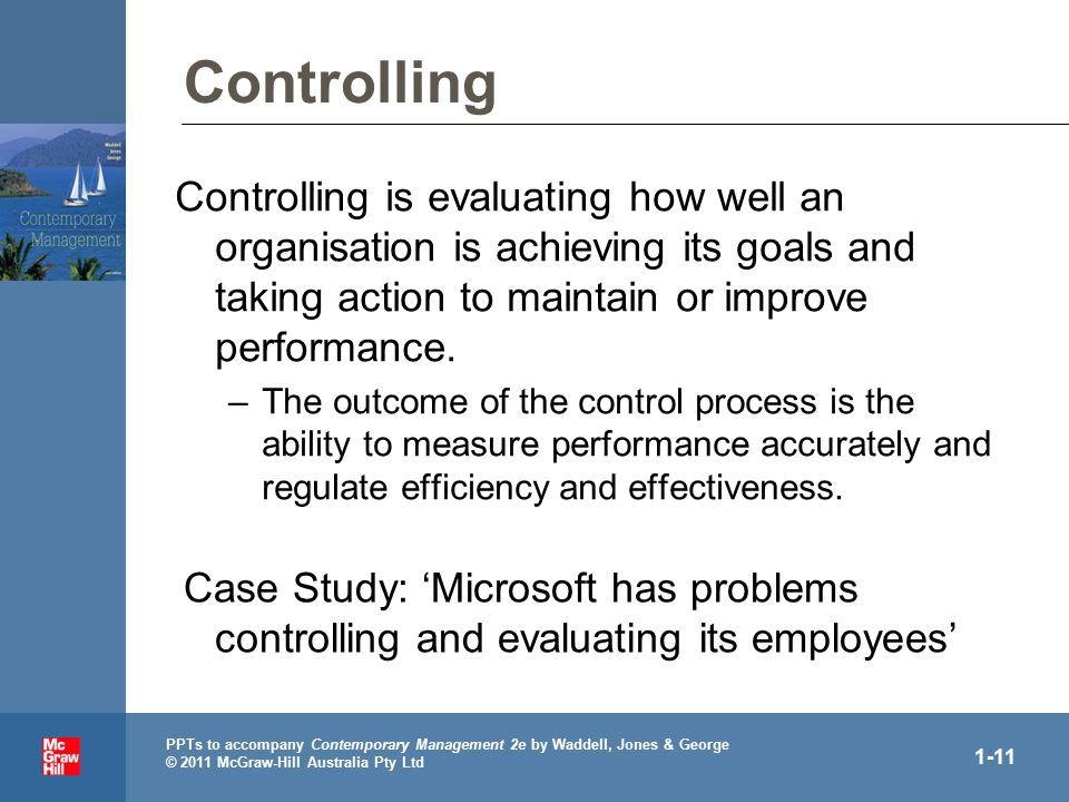 PPTs to accompany Contemporary Management 2e by Waddell, Jones & George © 2011 McGraw-Hill Australia Pty Ltd 1-11 Controlling Controlling is evaluating how well an organisation is achieving its goals and taking action to maintain or improve performance.
