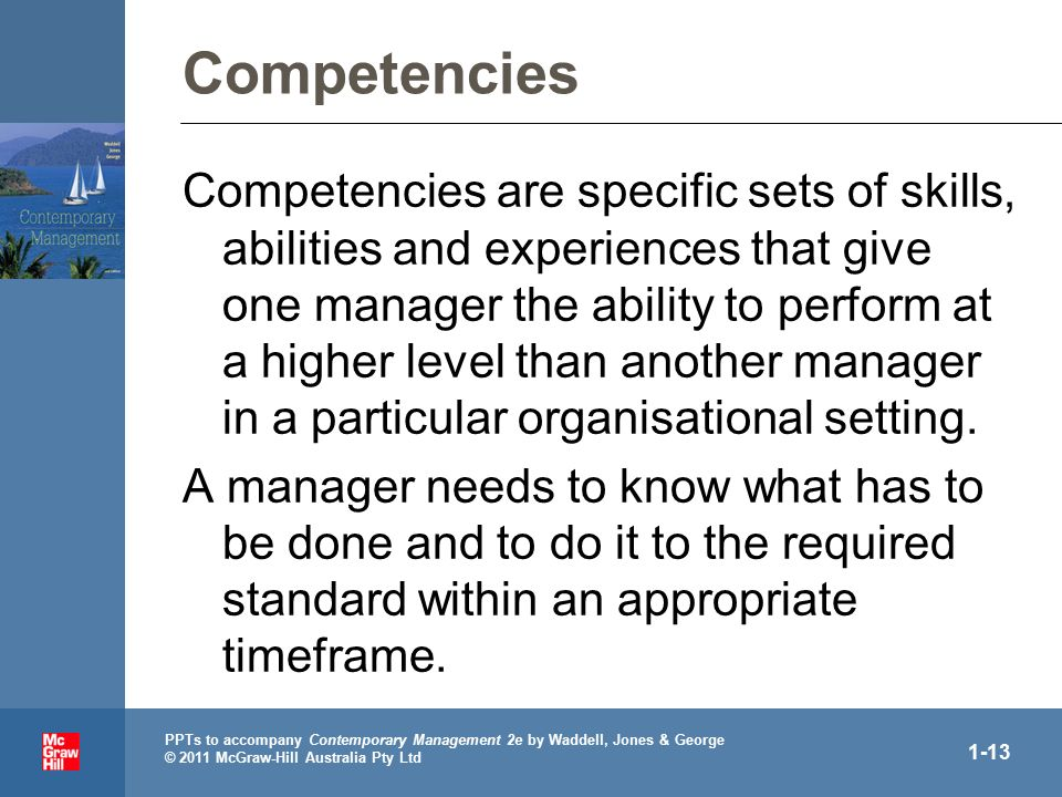 PPTs to accompany Contemporary Management 2e by Waddell, Jones & George © 2011 McGraw-Hill Australia Pty Ltd 1-13 Competencies Competencies are specific sets of skills, abilities and experiences that give one manager the ability to perform at a higher level than another manager in a particular organisational setting.