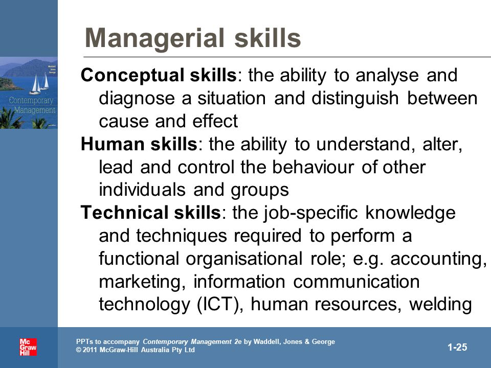 PPTs to accompany Contemporary Management 2e by Waddell, Jones & George © 2011 McGraw-Hill Australia Pty Ltd 1-25 Managerial skills Conceptual skills: the ability to analyse and diagnose a situation and distinguish between cause and effect Human skills: the ability to understand, alter, lead and control the behaviour of other individuals and groups Technical skills: the job-specific knowledge and techniques required to perform a functional organisational role; e.g.
