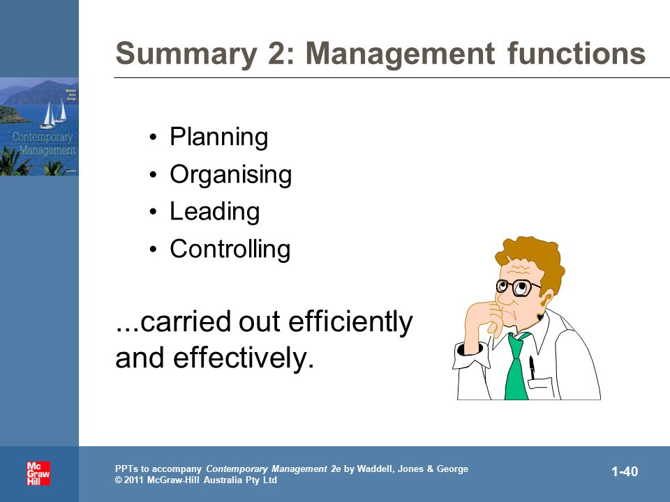 . PPTs to accompany Contemporary Management 2e by Waddell, Jones & George © 2011 McGraw-Hill Australia Pty Ltd 1-40 Summary 2: Management functions Planning Organising Leading Controlling...carried out efficiently and effectively.