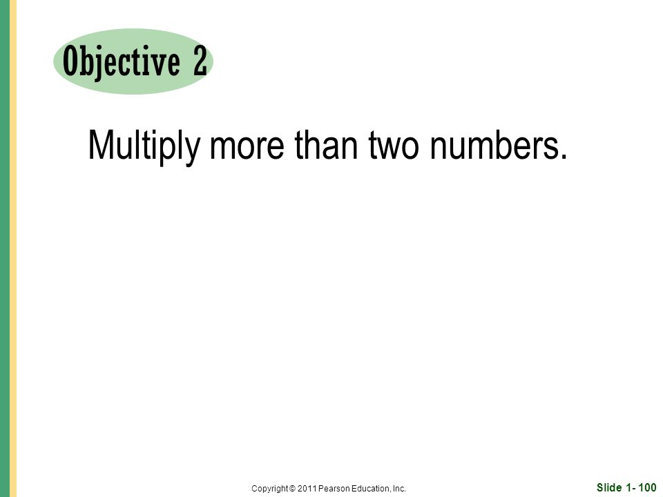 Slide Copyright © 2011 Pearson Education, Inc. Objective 2 Multiply more than two numbers.