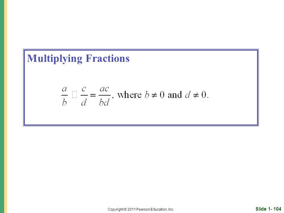 Slide 1- 104 Copyright © 2011 Pearson Education, Inc. Multiplying Fractions