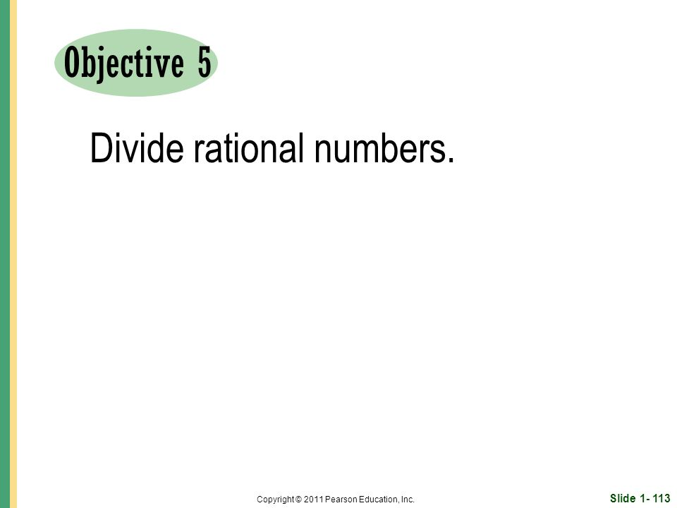 Slide Copyright © 2011 Pearson Education, Inc. Objective 5 Divide rational numbers.