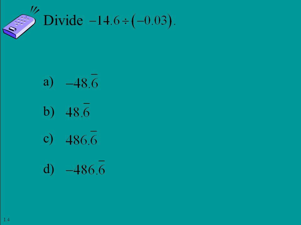 Slide 1- 127 Copyright © 2011 Pearson Education, Inc. Divide a) b) c) d) 1.4