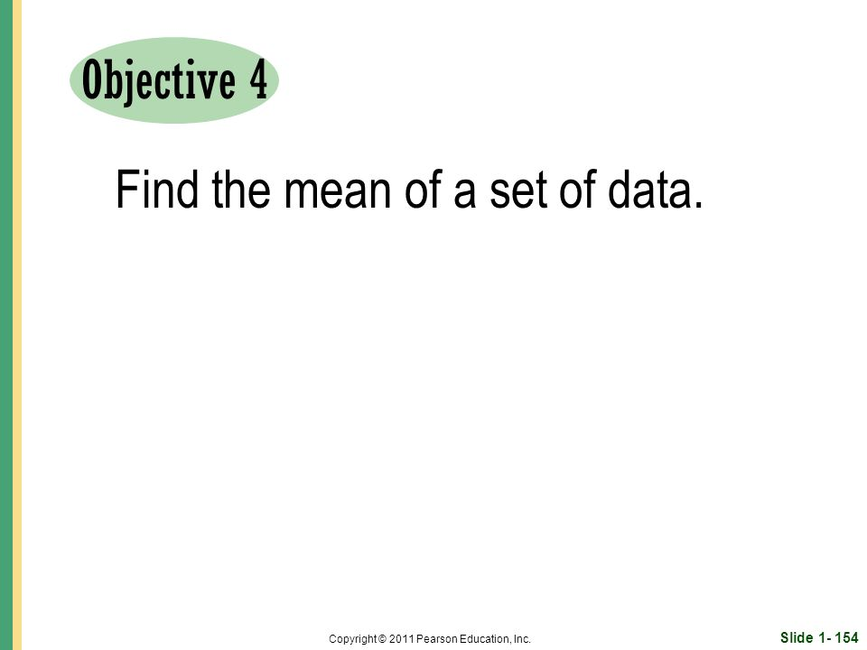 Slide Copyright © 2011 Pearson Education, Inc. Objective 4 Find the mean of a set of data.