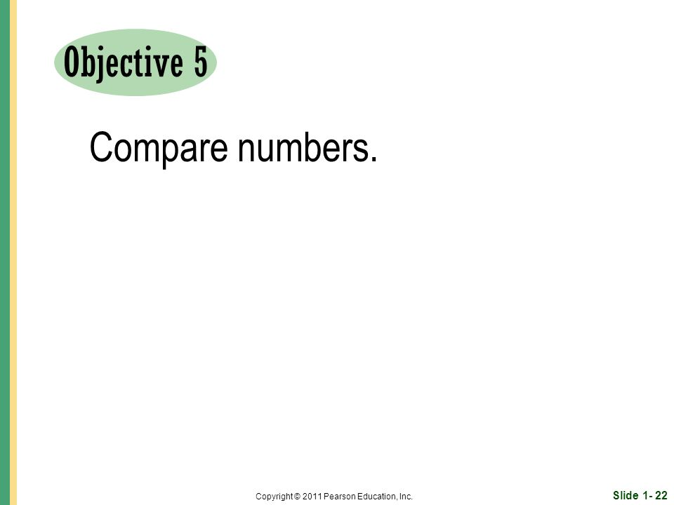 Slide Copyright © 2011 Pearson Education, Inc. Objective 5 Compare numbers.