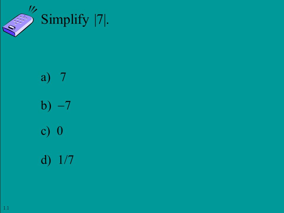 Slide 1- 27 Copyright © 2011 Pearson Education, Inc. Simplify |7|. a) 7 b)  7 c) 0 d) 1/7 1.1