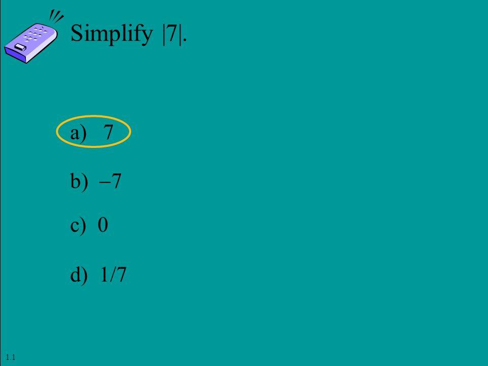 Slide 1- 28 Copyright © 2011 Pearson Education, Inc. Simplify |7|. a) 7 b)  7 c) 0 d) 1/7 1.1