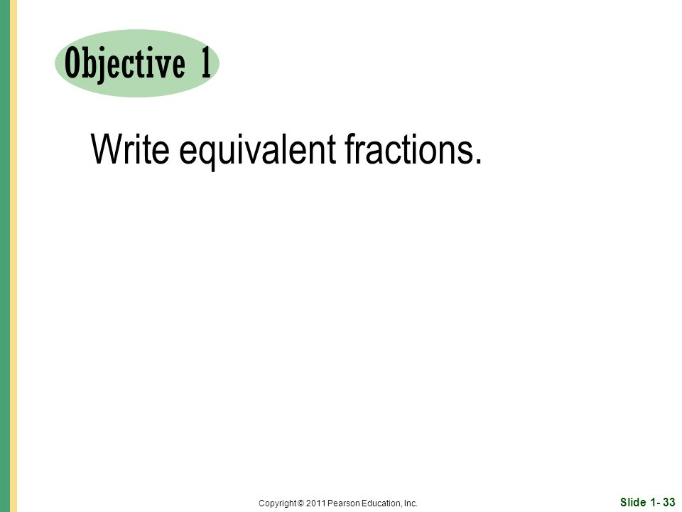 Slide Copyright © 2011 Pearson Education, Inc. Objective 1 Write equivalent fractions.