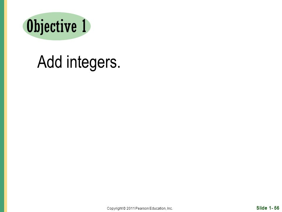 Slide Copyright © 2011 Pearson Education, Inc. Objective 1 Add integers.